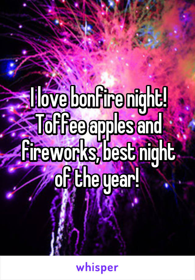 I love bonfire night! Toffee apples and fireworks, best night of the year!