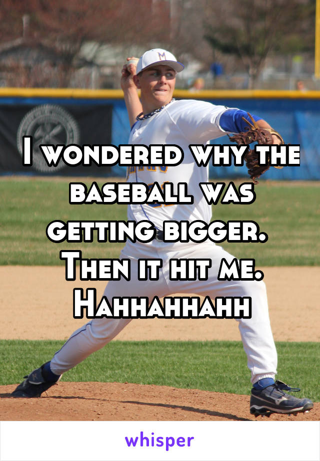 I wondered why the baseball was getting bigger.  Then it hit me. Hahhahhahh
