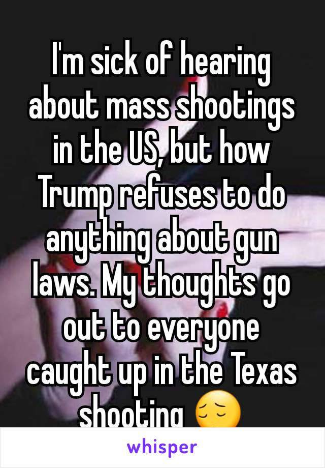 I'm sick of hearing about mass shootings in the US, but how Trump refuses to do anything about gun laws. My thoughts go out to everyone caught up in the Texas shooting 😔