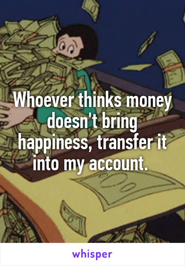 Whoever thinks money doesn't bring happiness, transfer it into my account.