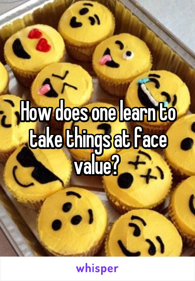 How does one learn to take things at face value?