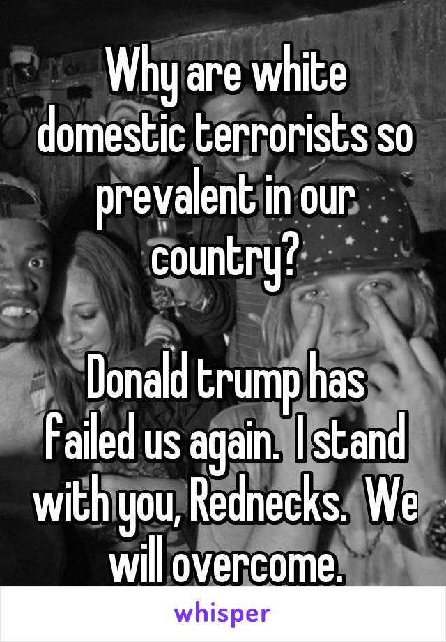 Why are white domestic terrorists so prevalent in our country?  Donald trump has failed us again.  I stand with you, Rednecks.  We will overcome.