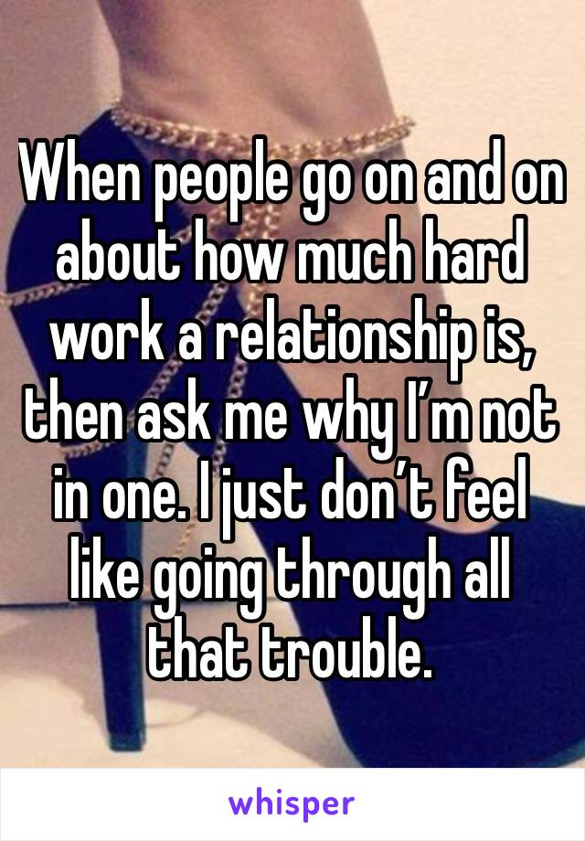 When people go on and on about how much hard work a relationship is, then ask me why I'm not in one. I just don't feel like going through all that trouble.