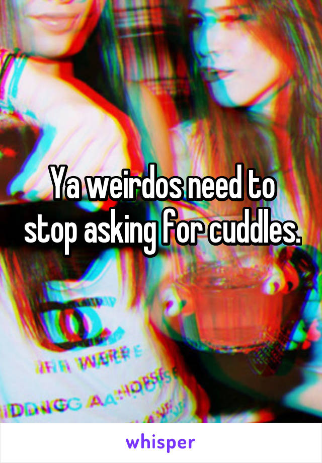 Ya weirdos need to stop asking for cuddles.