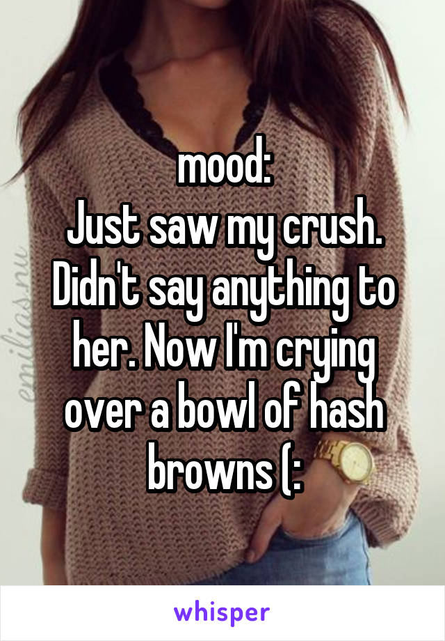 mood: Just saw my crush. Didn't say anything to her. Now I'm crying over a bowl of hash browns (: