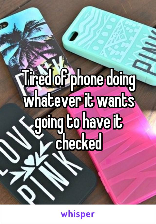 Tired of phone doing whatever it wants going to have it checked