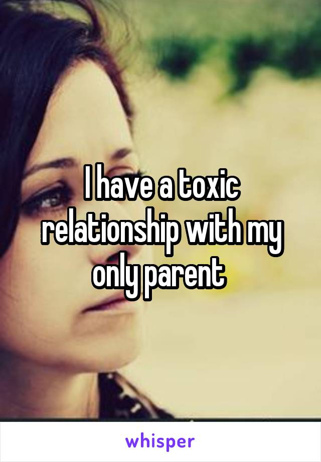 I have a toxic relationship with my only parent
