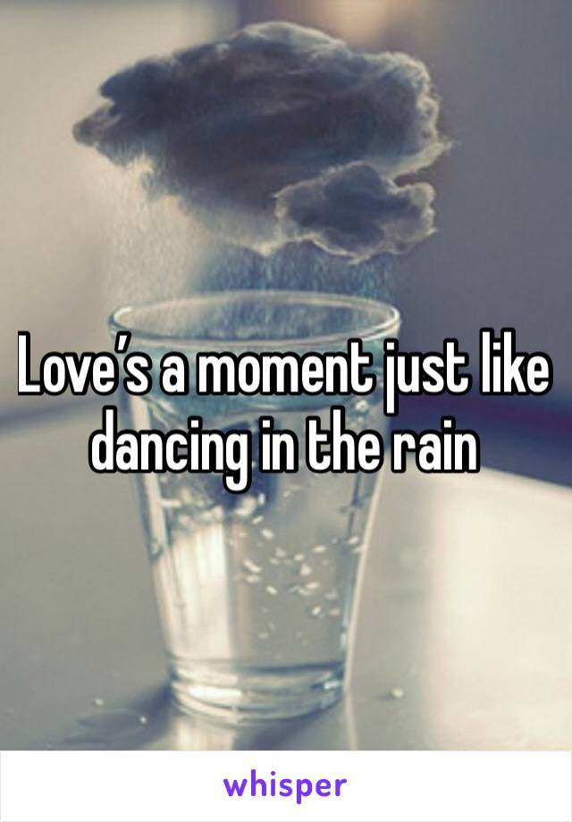 Love's a moment just like dancing in the rain