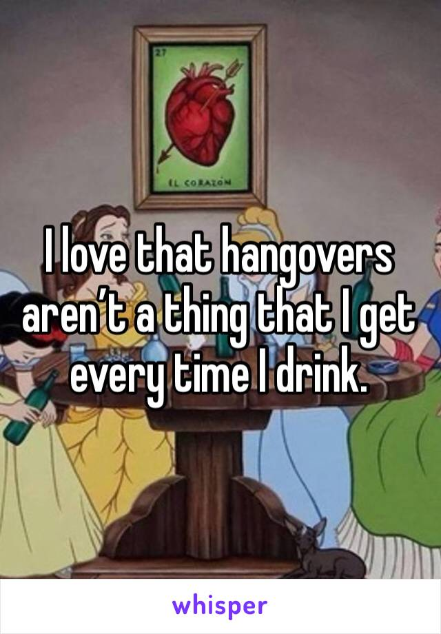 I love that hangovers aren't a thing that I get every time I drink.