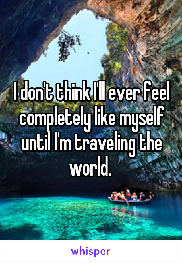 I don't think I'll ever feel completely like myself until I'm traveling the world.