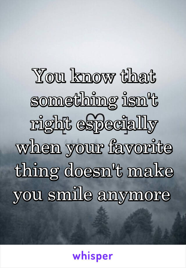 You know that something isn't right especially when your favorite thing doesn't make you smile anymore