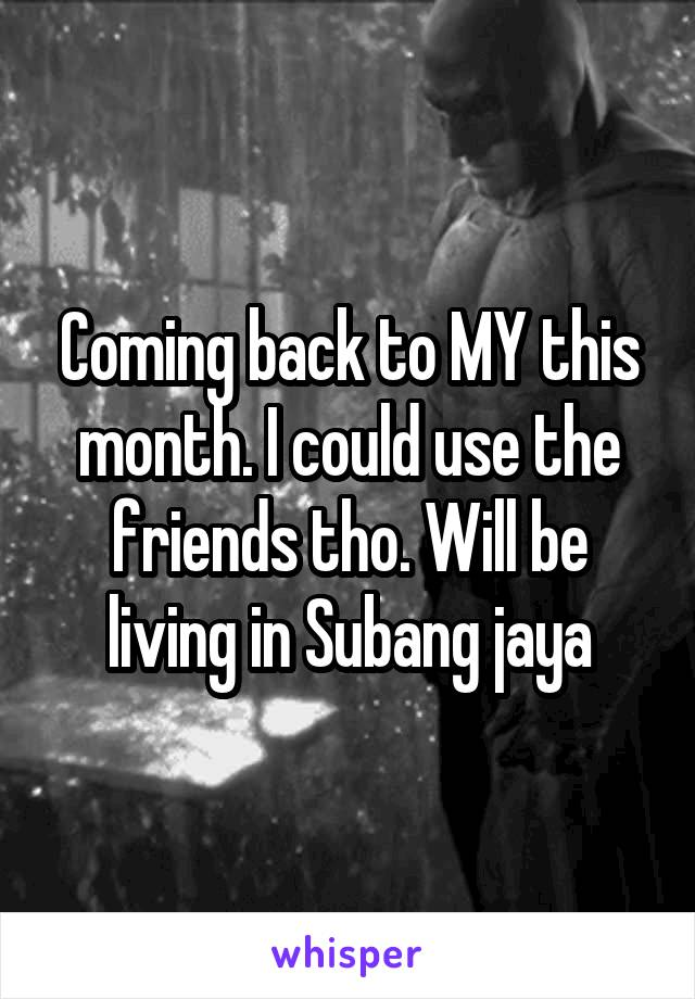 Coming back to MY this month. I could use the friends tho. Will be living in Subang jaya