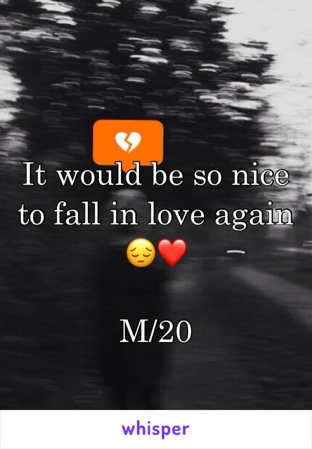It would be so nice to fall in love again 😔❤️  M/20