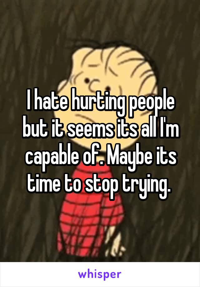 I hate hurting people but it seems its all I'm capable of. Maybe its time to stop trying.