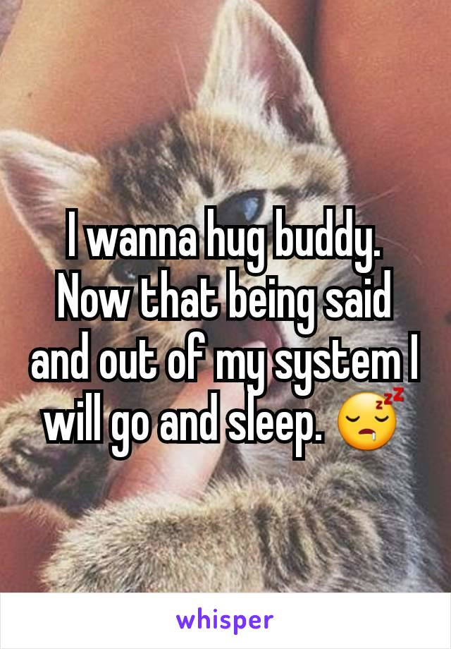 I wanna hug buddy. Now that being said and out of my system I will go and sleep. 😴