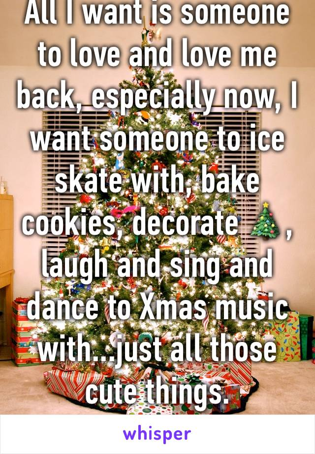 All I want is someone to love and love me back, especially now, I want someone to ice skate with, bake cookies, decorate 🎄,  laugh and sing and dance to Xmas music with...just all those cute things.
