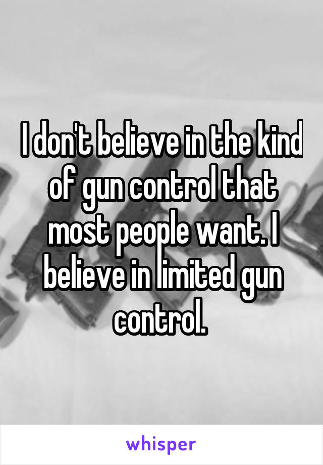 I don't believe in the kind of gun control that most people want. I believe in limited gun control.