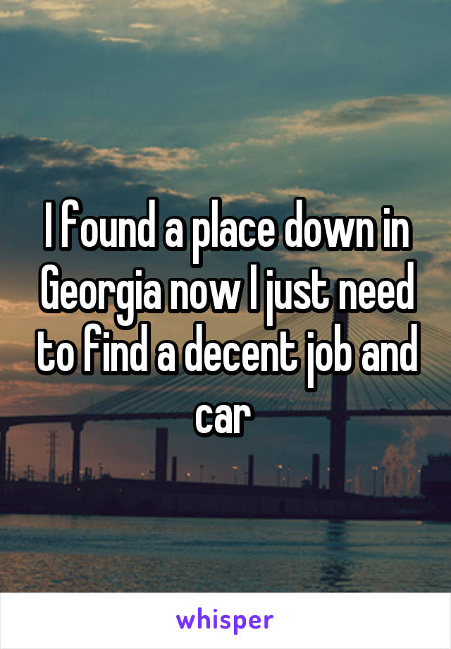 I found a place down in Georgia now I just need to find a decent job and car