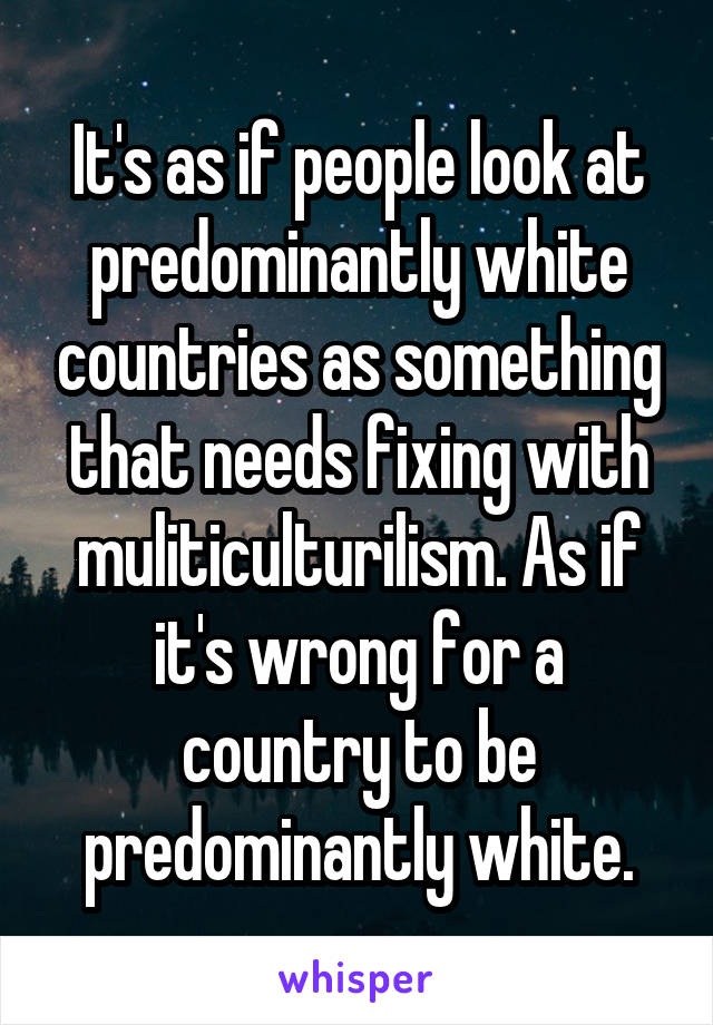 It's as if people look at predominantly white countries as something that needs fixing with muliticulturilism. As if it's wrong for a country to be predominantly white.