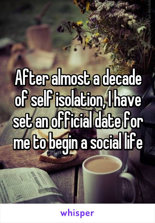 After almost a decade of self isolation, I have set an official date for me to begin a social life