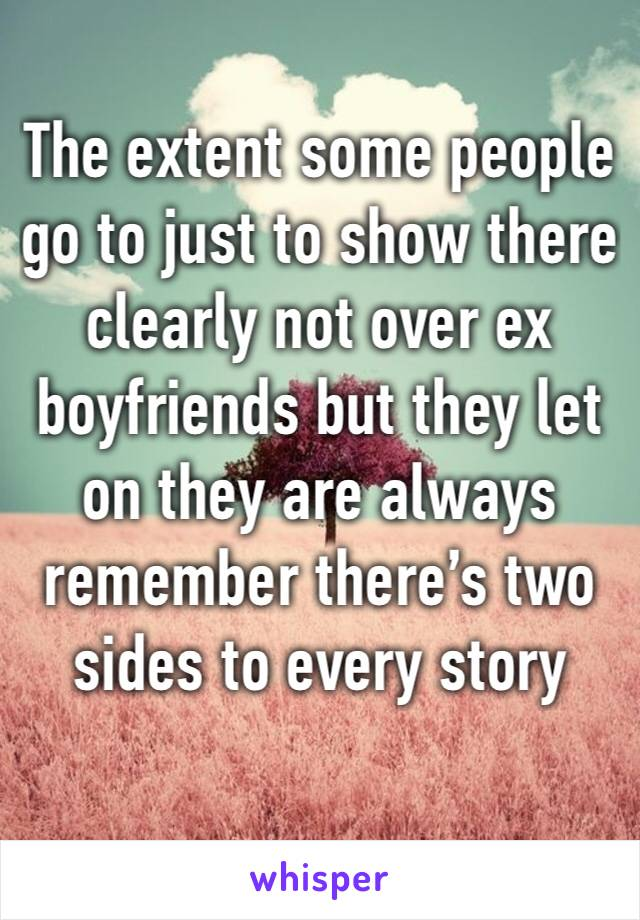 The extent some people go to just to show there clearly not over ex boyfriends but they let on they are always remember there's two sides to every story