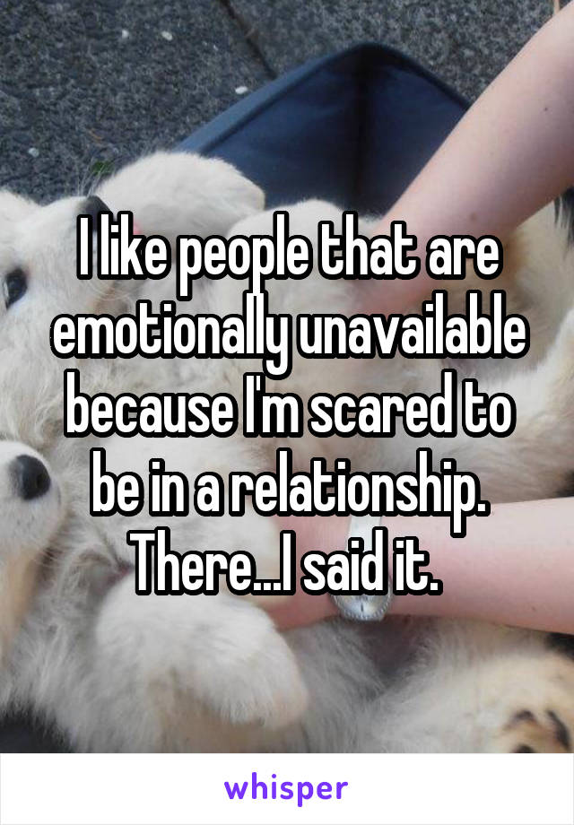 I like people that are emotionally unavailable because I'm scared to be in a relationship. There...I said it.