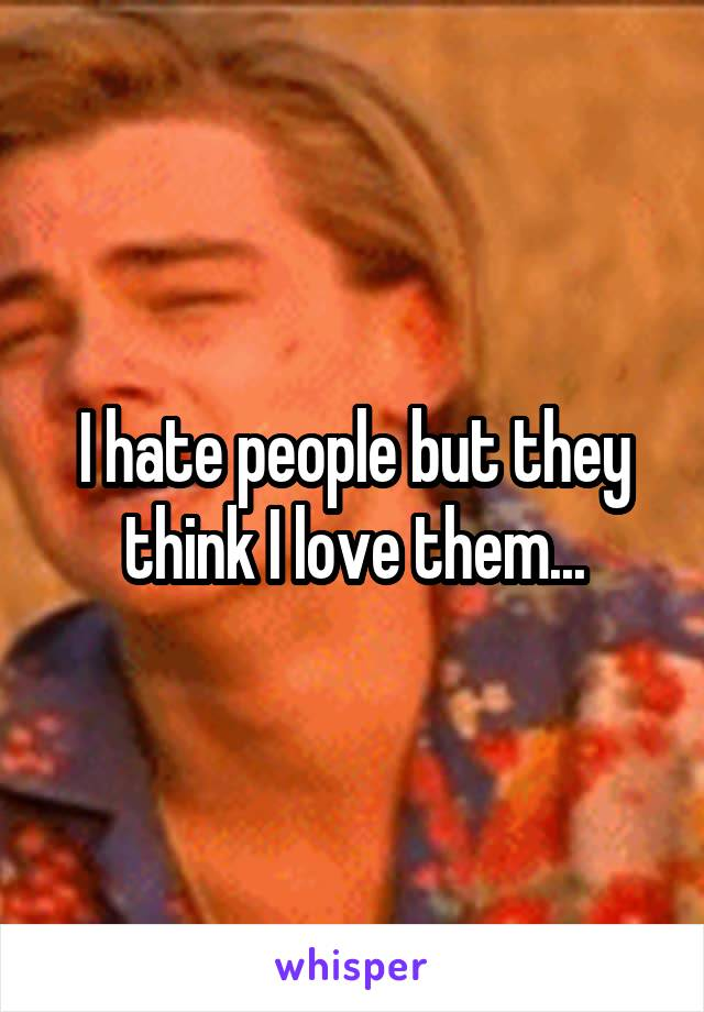 I hate people but they think I love them...