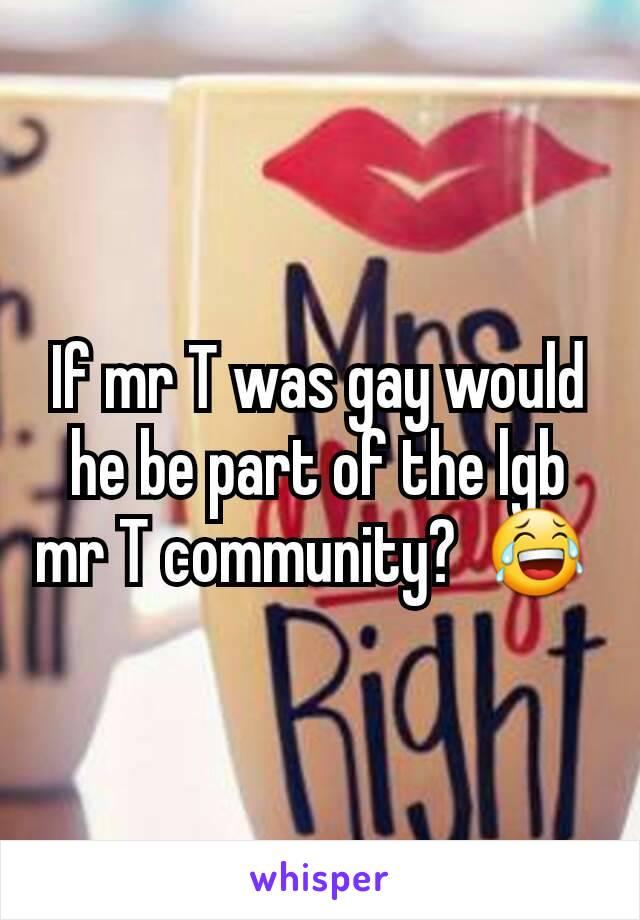 If mr T was gay would he be part of the lgb mr T community?  😂