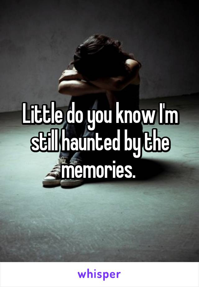 Little do you know I'm still haunted by the memories.