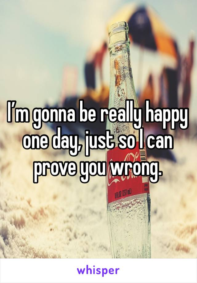 I'm gonna be really happy one day, just so I can prove you wrong.