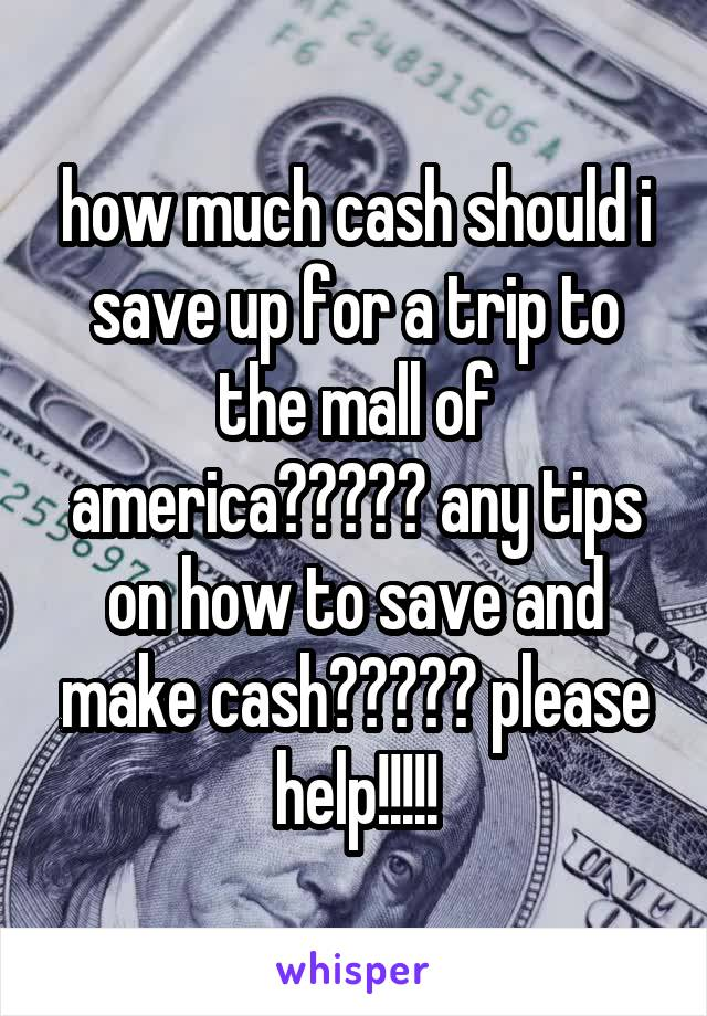 how much cash should i save up for a trip to the mall of america????? any tips on how to save and make cash????? please help!!!!!