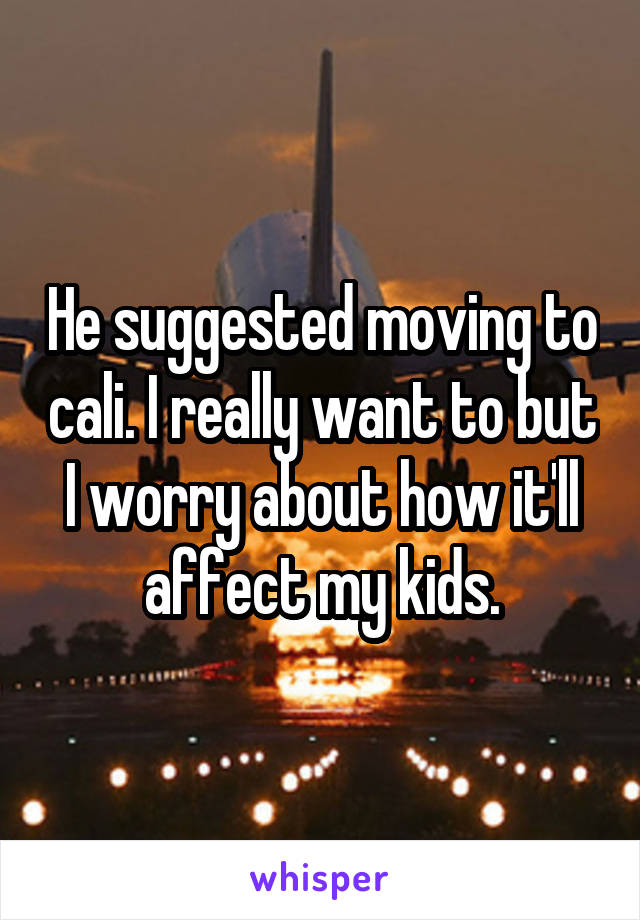 He suggested moving to cali. I really want to but I worry about how it'll affect my kids.