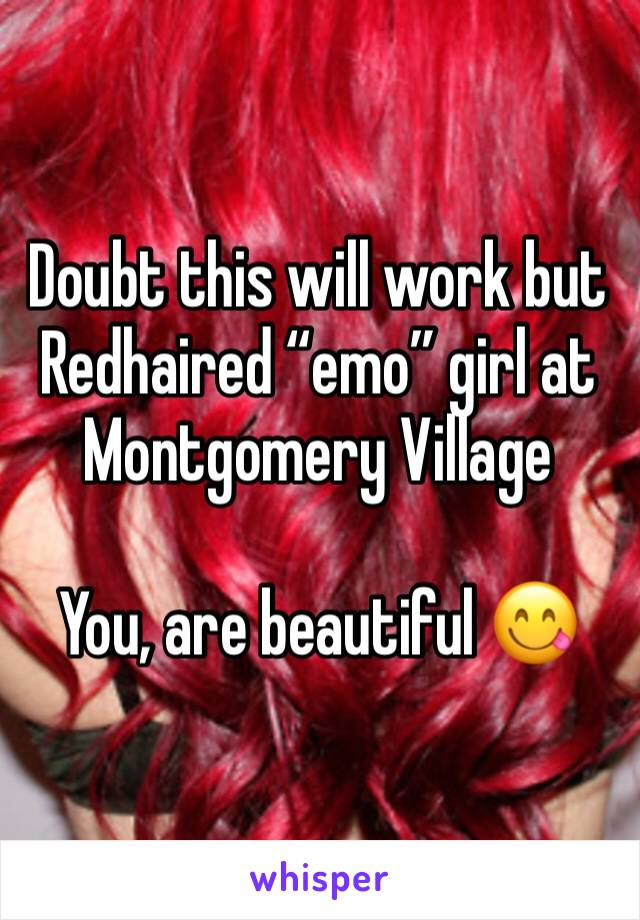 "Doubt this will work but  Redhaired ""emo"" girl at Montgomery Village   You, are beautiful 😋"