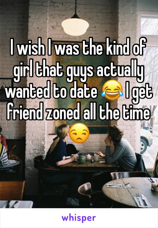 I wish I was the kind of girl that guys actually wanted to date 😂 I get friend zoned all the time 😒