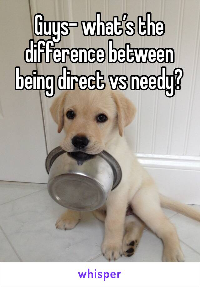 Guys- what's the difference between being direct vs needy?