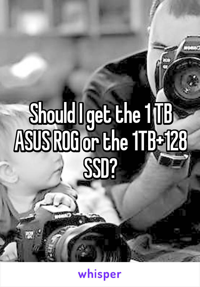 Should I get the 1 TB ASUS ROG or the 1TB+128 SSD?