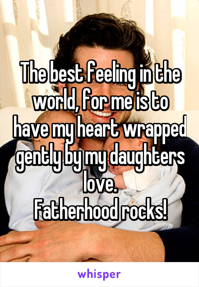 The best feeling in the world, for me is to have my heart wrapped gently by my daughters love. Fatherhood rocks!
