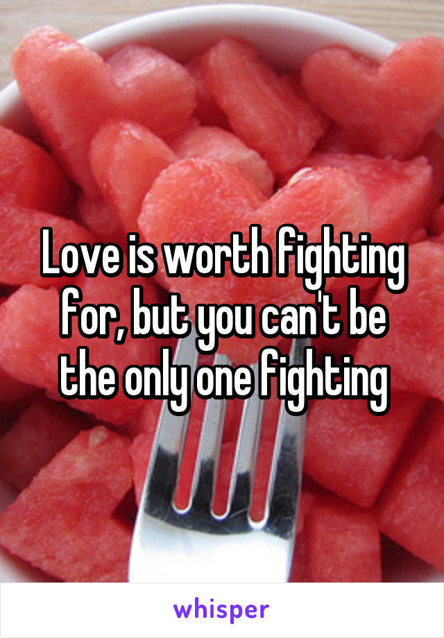 Love is worth fighting for, but you can't be the only one fighting