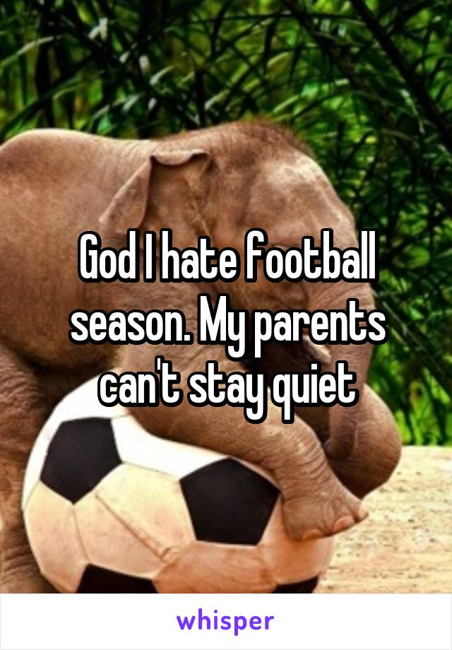 God I hate football season. My parents can't stay quiet