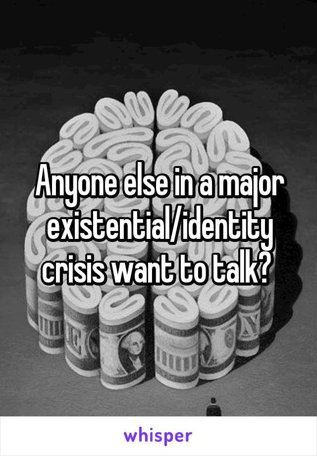 Anyone else in a major existential/identity crisis want to talk?