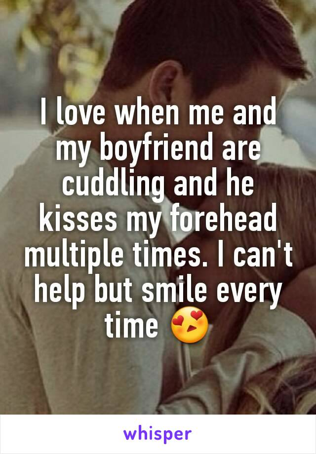 I love when me and my boyfriend are cuddling and he kisses my forehead multiple times. I can't help but smile every time 😍