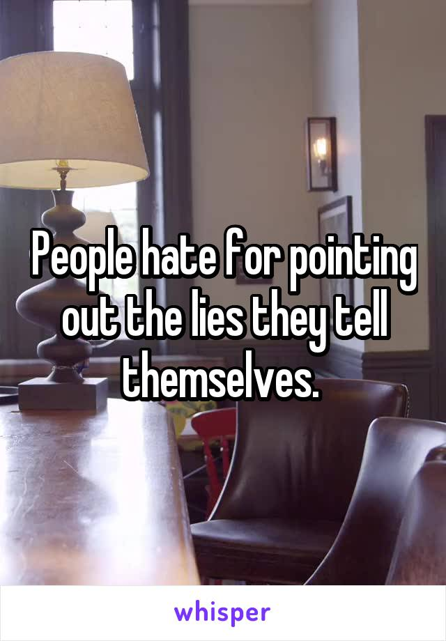 People hate for pointing out the lies they tell themselves.