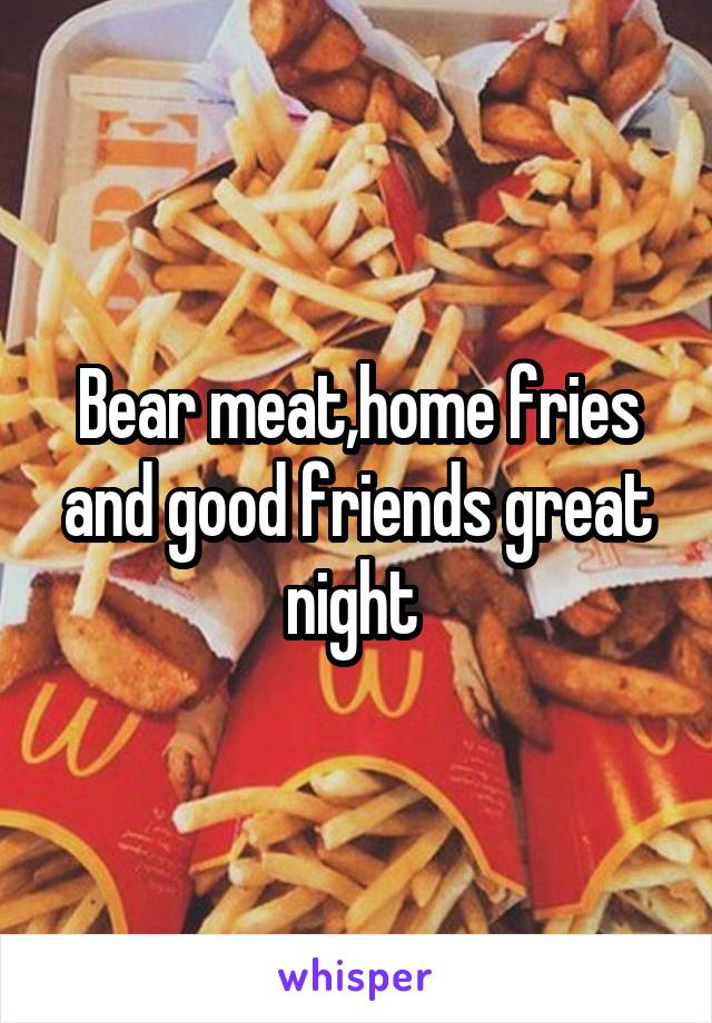 Bear meat,home fries and good friends great night
