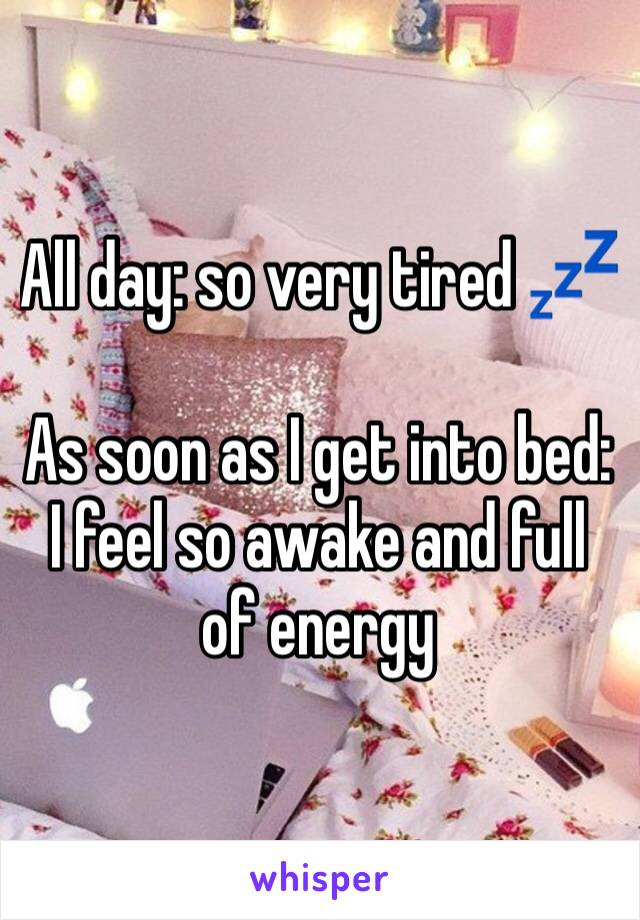 All day: so very tired 💤   As soon as I get into bed: I feel so awake and full of energy