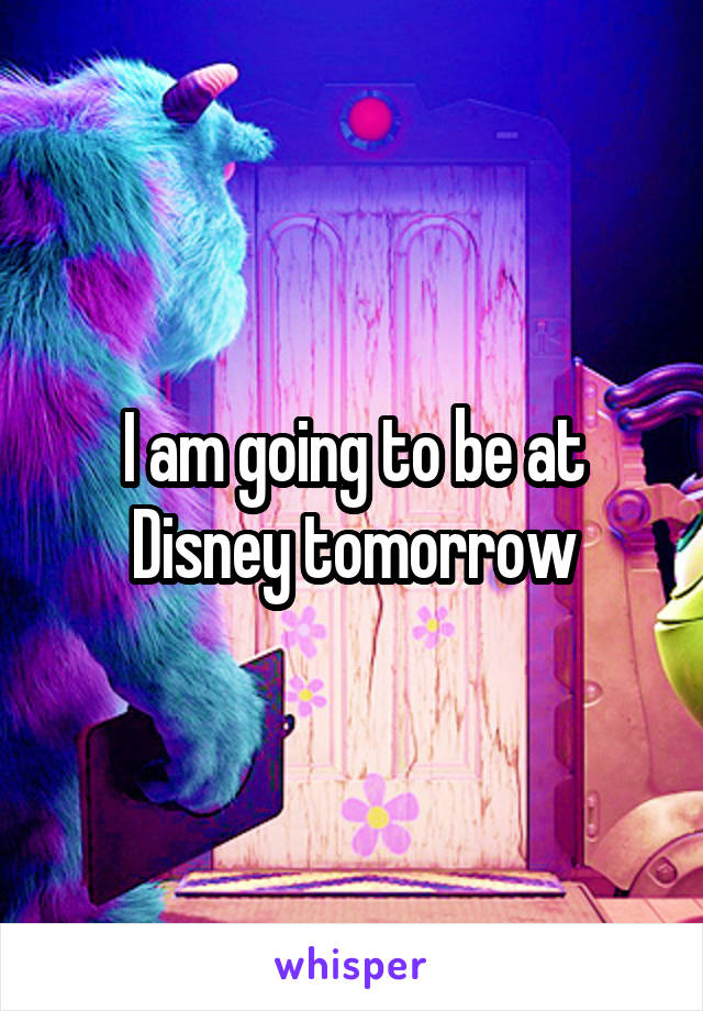 I am going to be at Disney tomorrow