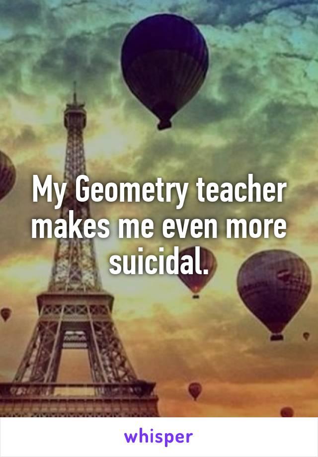 My Geometry teacher makes me even more suicidal.