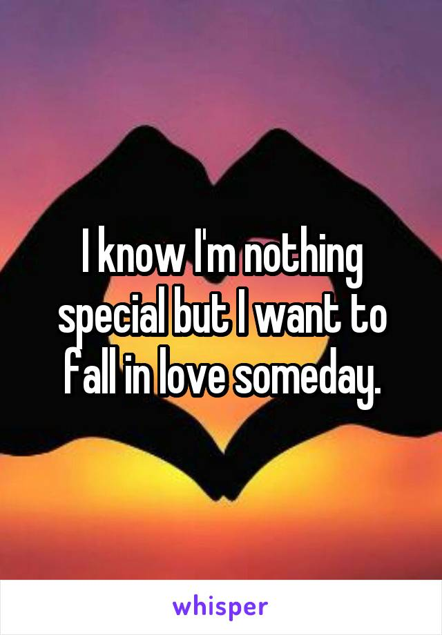 I know I'm nothing special but I want to fall in love someday.