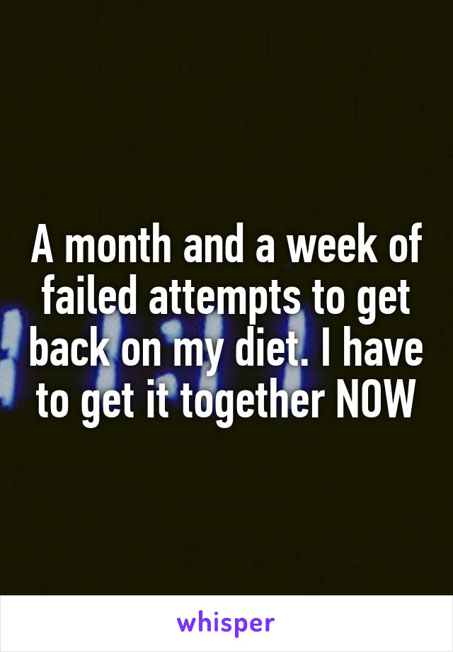 A month and a week of failed attempts to get back on my diet. I have to get it together NOW