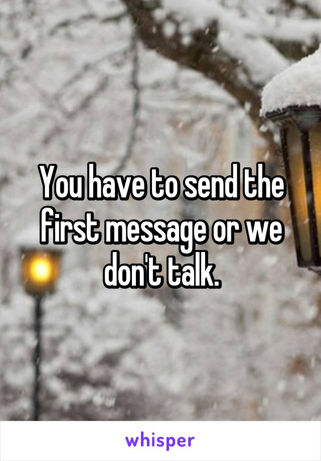 You have to send the first message or we don't talk.