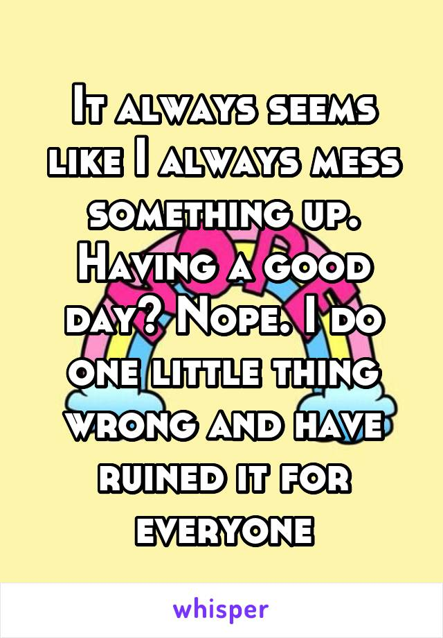It always seems like I always mess something up. Having a good day? Nope. I do one little thing wrong and have ruined it for everyone